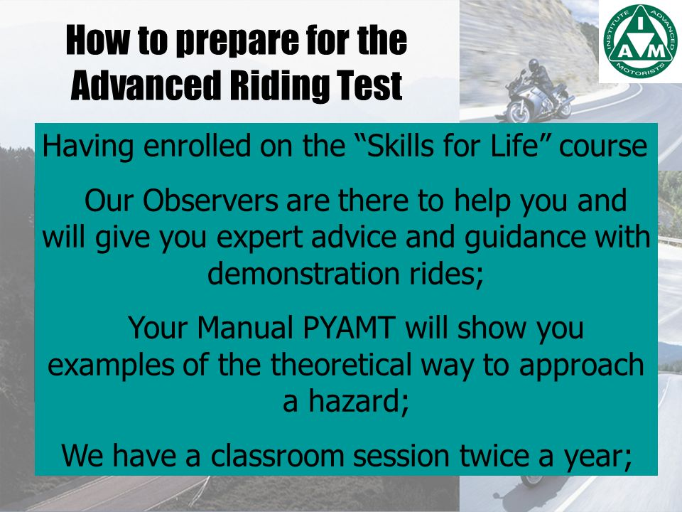 How to prepare for the Advanced Riding Test Having enrolled on the Skills for Life course Our Observers are there to help you and will give you expert advice and guidance with demonstration rides; Your Manual PYAMT will show you examples of the theoretical way to approach a hazard; We have a classroom session twice a year;