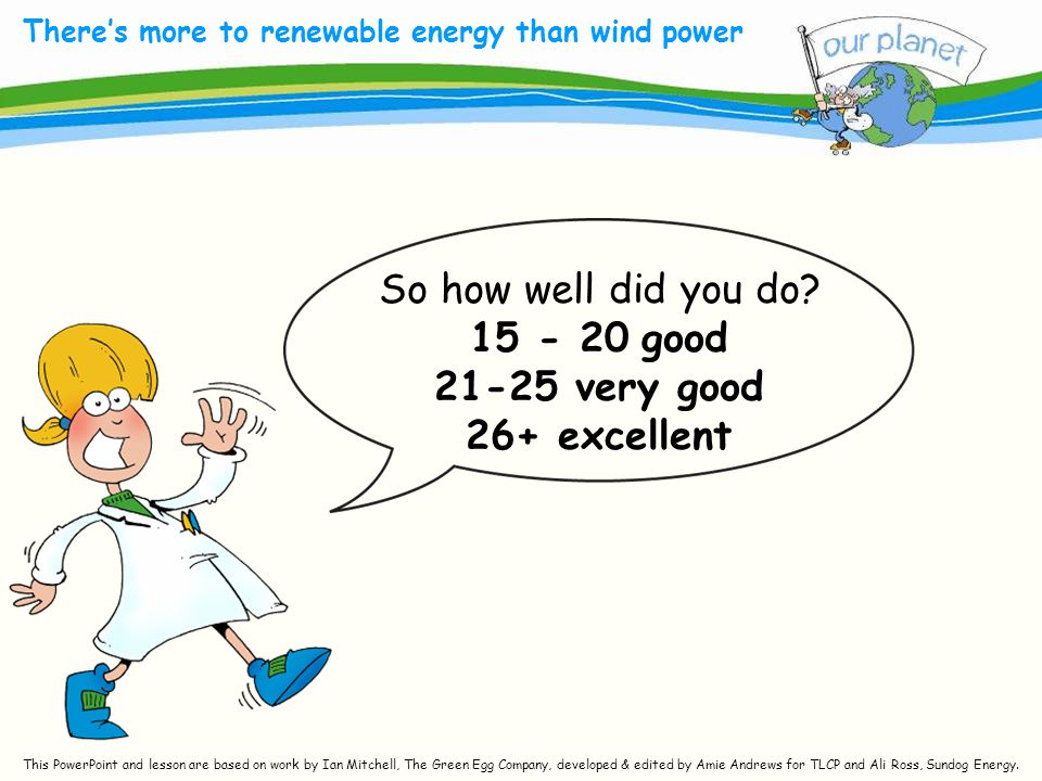 What size is your carbon footprint? There's more to renewable energy than wind power So how well did you do? 15 - 20 good 21-25 very good 26+ excellen