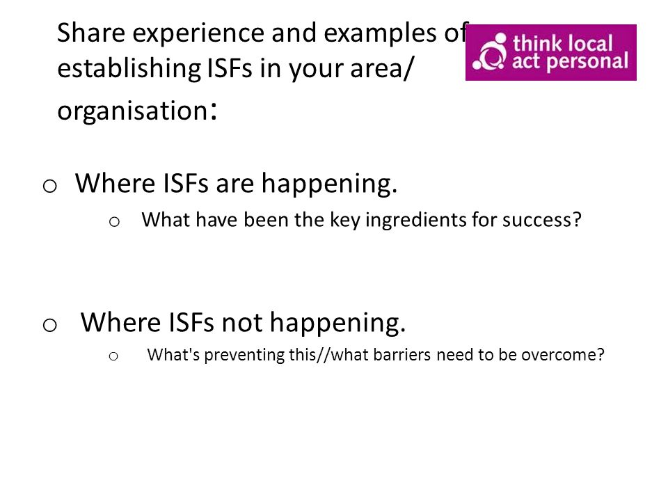 Share experience and examples of establishing ISFs in your area/ organisation : o Where ISFs are happening.