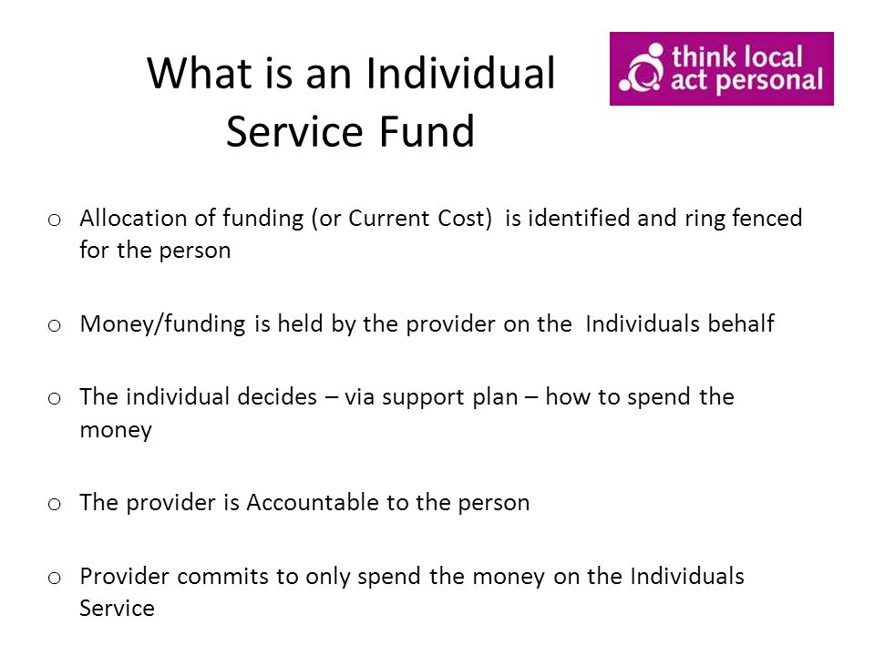 What is an Individual Service Fund o Allocation of funding (or Current Cost) is identified and ring fenced for the person o Money/funding is held by the provider on the Individuals behalf o The individual decides – via support plan – how to spend the money o The provider is Accountable to the person o Provider commits to only spend the money on the Individuals Service