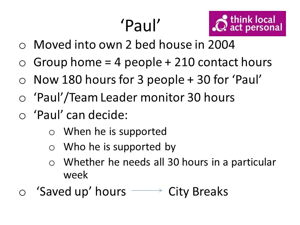 'Paul' o Moved into own 2 bed house in 2004 o Group home = 4 people + 210 contact hours o Now 180 hours for 3 people + 30 for 'Paul' o 'Paul'/Team Leader monitor 30 hours o 'Paul' can decide: o When he is supported o Who he is supported by o Whether he needs all 30 hours in a particular week o 'Saved up' hours City Breaks