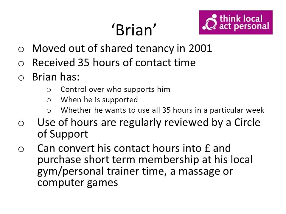 'Brian' o Moved out of shared tenancy in 2001 o Received 35 hours of contact time o Brian has: o Control over who supports him o When he is supported o Whether he wants to use all 35 hours in a particular week o Use of hours are regularly reviewed by a Circle of Support o Can convert his contact hours into £ and purchase short term membership at his local gym/personal trainer time, a massage or computer games