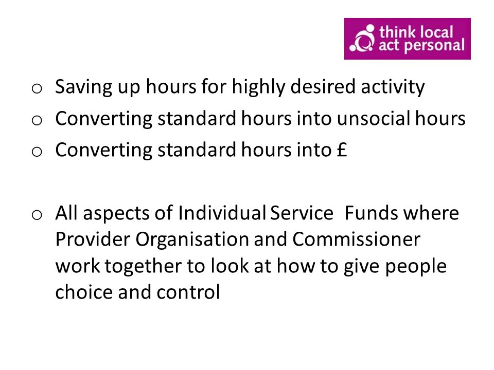 o Saving up hours for highly desired activity o Converting standard hours into unsocial hours o Converting standard hours into £ o All aspects of Individual Service Funds where Provider Organisation and Commissioner work together to look at how to give people choice and control