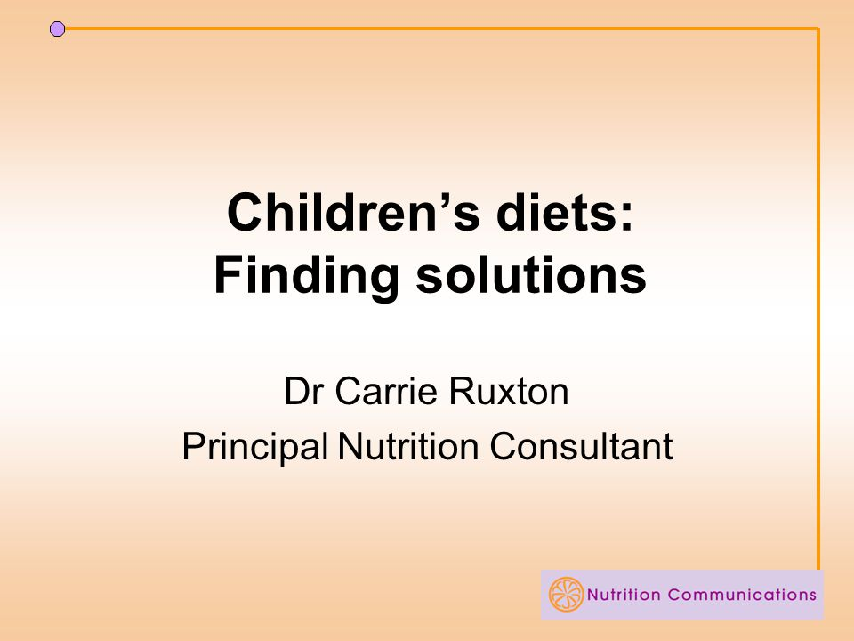 Children's diets: Finding solutions Dr Carrie Ruxton Principal Nutrition Consultant