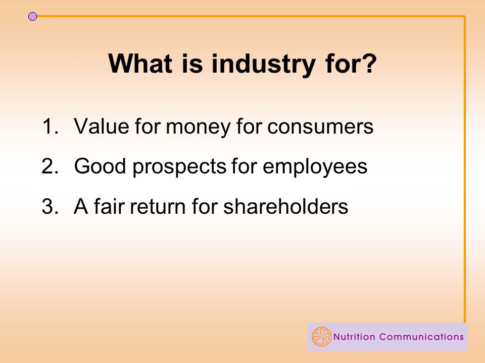What is industry for? 1.Value for money for consumers 2.Good prospects for employees 3.A fair return for shareholders
