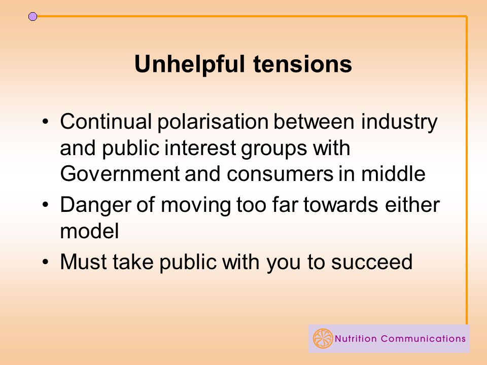 Unhelpful tensions Continual polarisation between industry and public interest groups with Government and consumers in middle Danger of moving too far towards either model Must take public with you to succeed