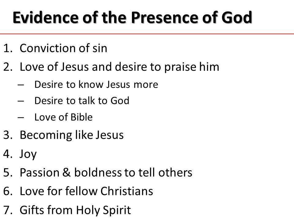 Evidence of the Presence of God 1.Conviction of sin 2.Love of Jesus and desire to praise him – Desire to know Jesus more – Desire to talk to God – Love of Bible 3.Becoming like Jesus 4.Joy 5.Passion & boldness to tell others 6.Love for fellow Christians 7.Gifts from Holy Spirit