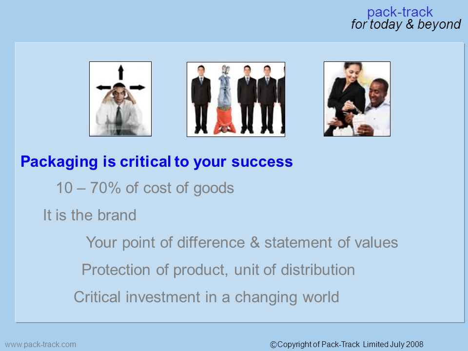 www.pack-track.com pack-track for today & beyond © Copyright of Pack-Track Limited July 2008 Packaging is critical to your success 10 – 70% of cost of goods It is the brand Your point of difference & statement of values Critical investment in a changing world Protection of product, unit of distribution