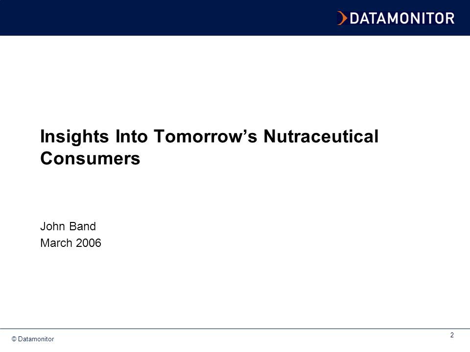 © Datamonitor 2 Insights Into Tomorrow's Nutraceutical Consumers John Band March 2006