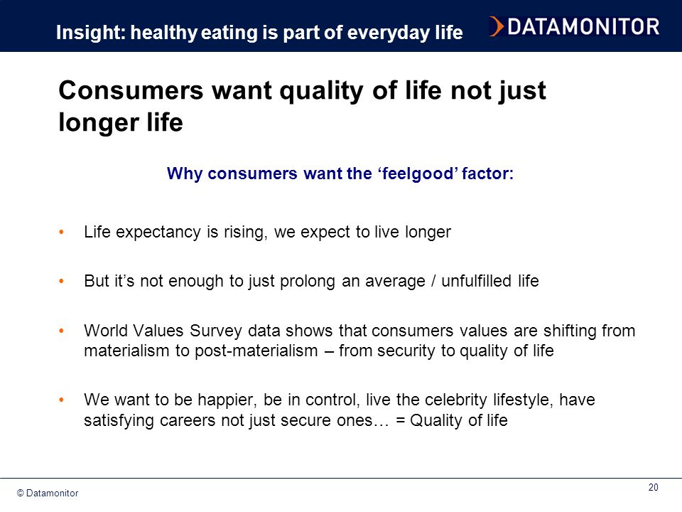 © Datamonitor 20 Consumers want quality of life not just longer life Life expectancy is rising, we expect to live longer But it's not enough to just p