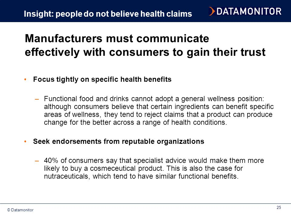 © Datamonitor 25 Focus tightly on specific health benefits –Functional food and drinks cannot adopt a general wellness position: although consumers be