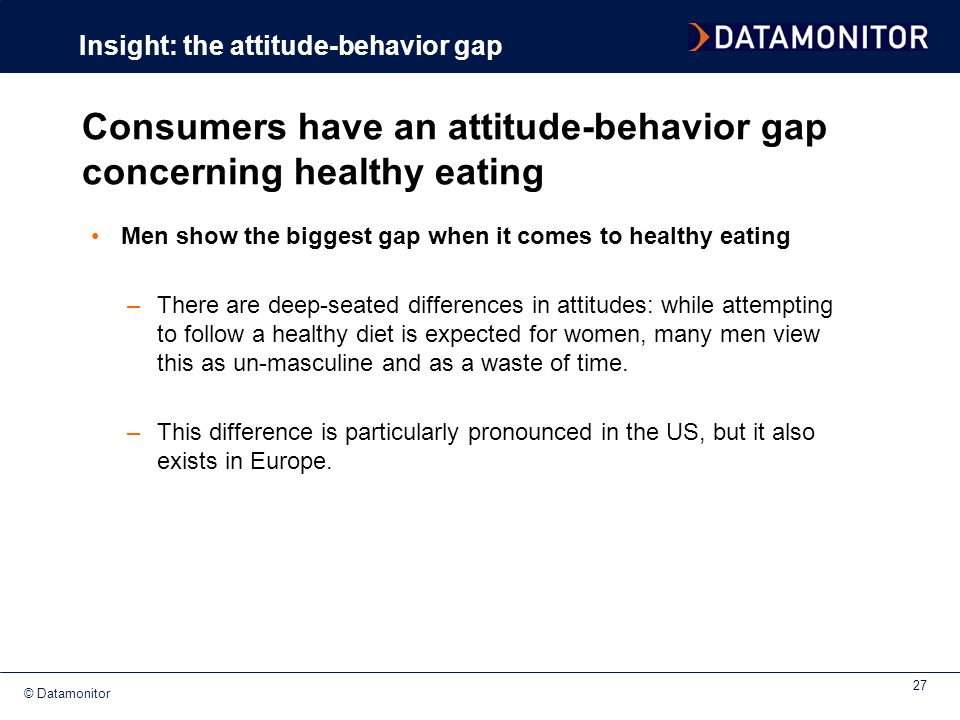 © Datamonitor 27 Men show the biggest gap when it comes to healthy eating –There are deep-seated differences in attitudes: while attempting to follow