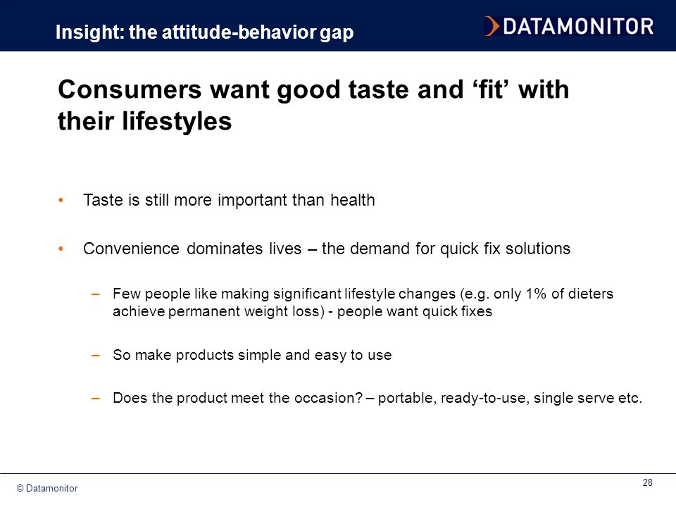 © Datamonitor 28 Consumers want good taste and 'fit' with their lifestyles Insight: the attitude-behavior gap Taste is still more important than healt