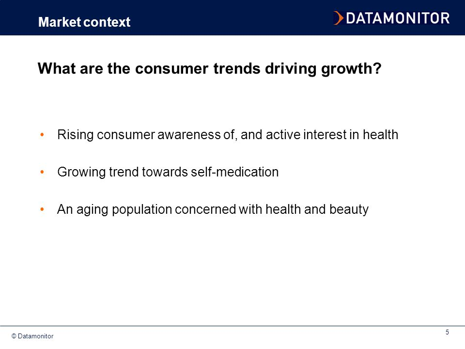 © Datamonitor 5 What are the consumer trends driving growth? Rising consumer awareness of, and active interest in health Growing trend towards self-me