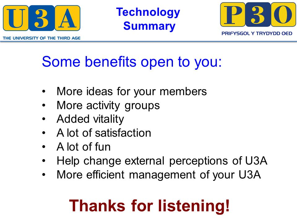 Technology Summary Some benefits open to you: More ideas for your members More activity groups Added vitality A lot of satisfaction A lot of fun Help change external perceptions of U3A More efficient management of your U3A Thanks for listening!