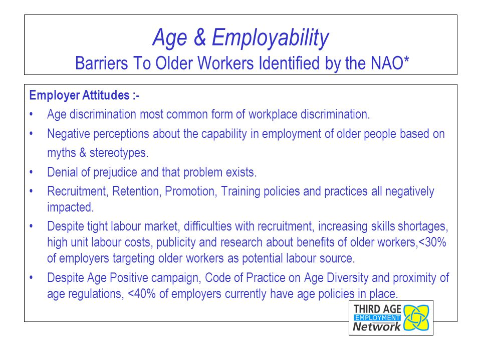 Age & Employability Barriers To Older Workers Identified by the NAO* Employer Attitudes :- Age discrimination most common form of workplace discrimination.