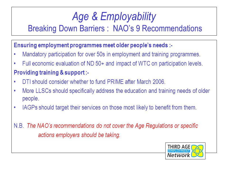 Age & Employability Breaking Down Barriers : NAO's 9 Recommendations Ensuring employment programmes meet older people's needs :- Mandatory participation for over 50s in employment and training programmes.