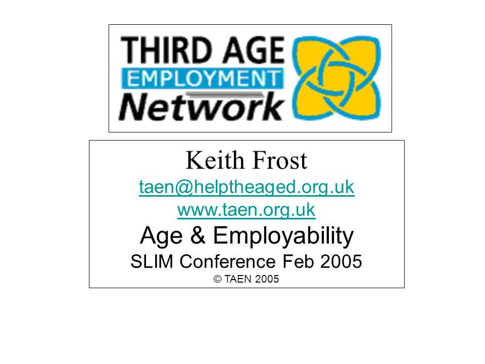 Keith Frost taen@helptheaged.org.uk www.taen.org.uk Age & Employability SLIM Conference Feb 2005 © TAEN 2005