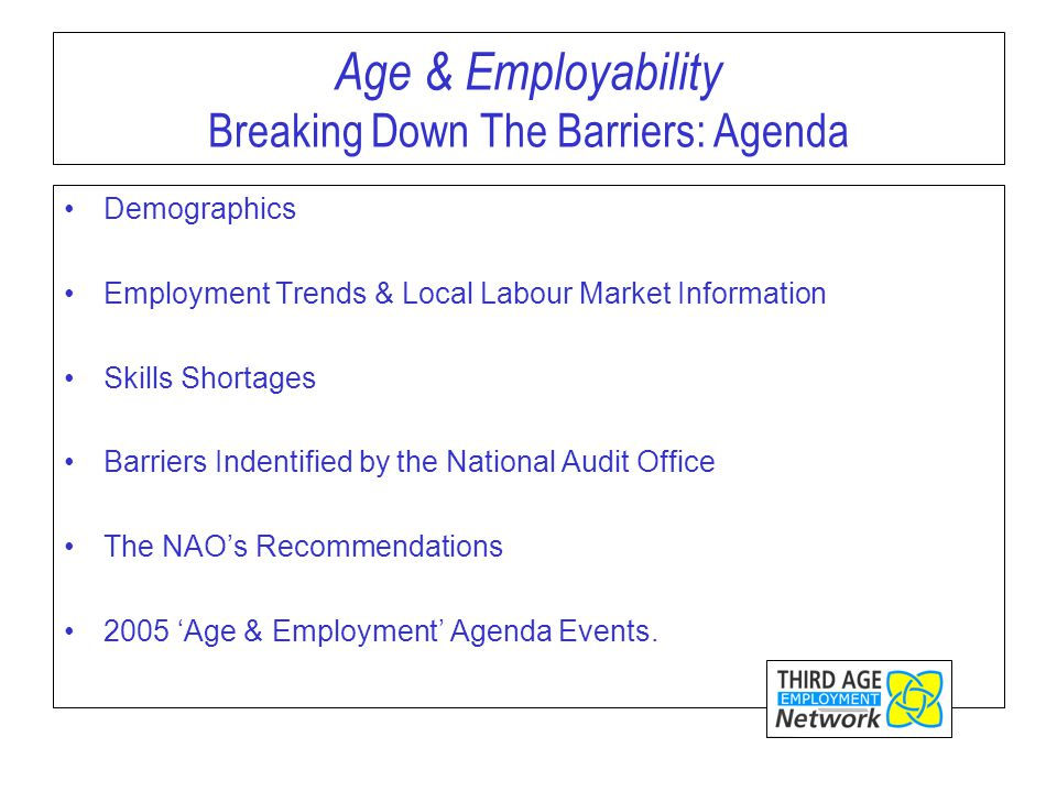 Age & Employability Breaking Down The Barriers: Agenda Demographics Employment Trends & Local Labour Market Information Skills Shortages Barriers Indentified by the National Audit Office The NAO's Recommendations 2005 'Age & Employment' Agenda Events.