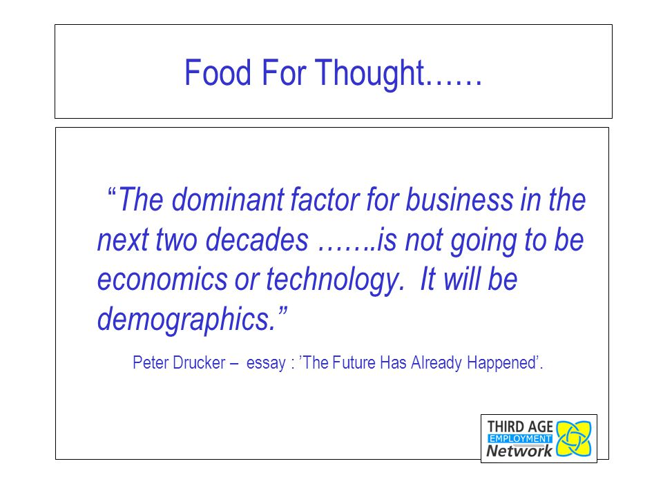Food For Thought…… The dominant factor for business in the next two decades …….is not going to be economics or technology.