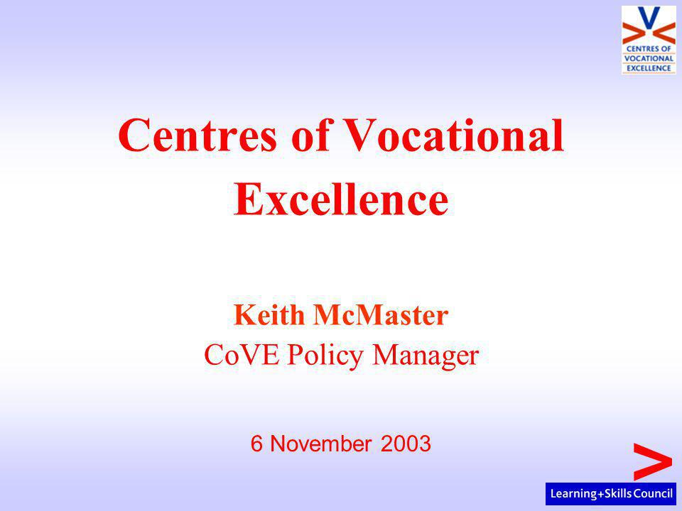 Centres of Vocational Excellence Keith McMaster CoVE Policy Manager 6 November 2003