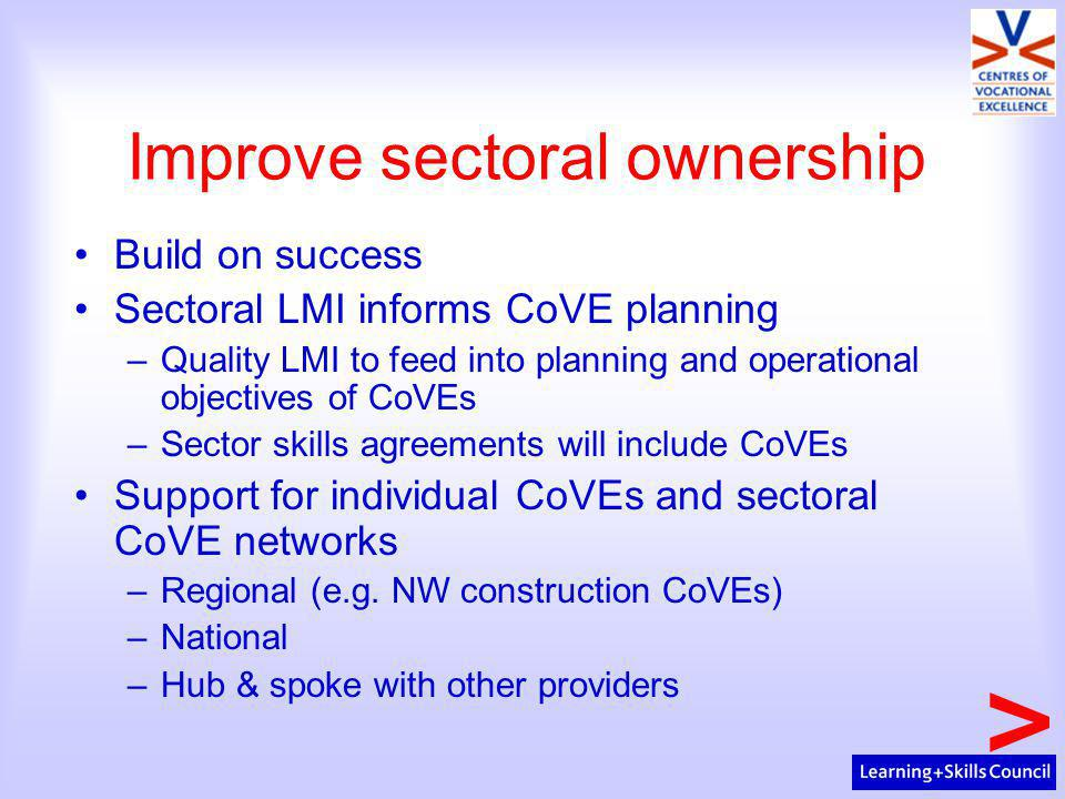 Improve sectoral ownership Build on success Sectoral LMI informs CoVE planning –Quality LMI to feed into planning and operational objectives of CoVEs –Sector skills agreements will include CoVEs Support for individual CoVEs and sectoral CoVE networks –Regional (e.g.