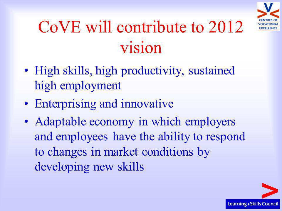 CoVE will contribute to 2012 vision High skills, high productivity, sustained high employment Enterprising and innovative Adaptable economy in which employers and employees have the ability to respond to changes in market conditions by developing new skills