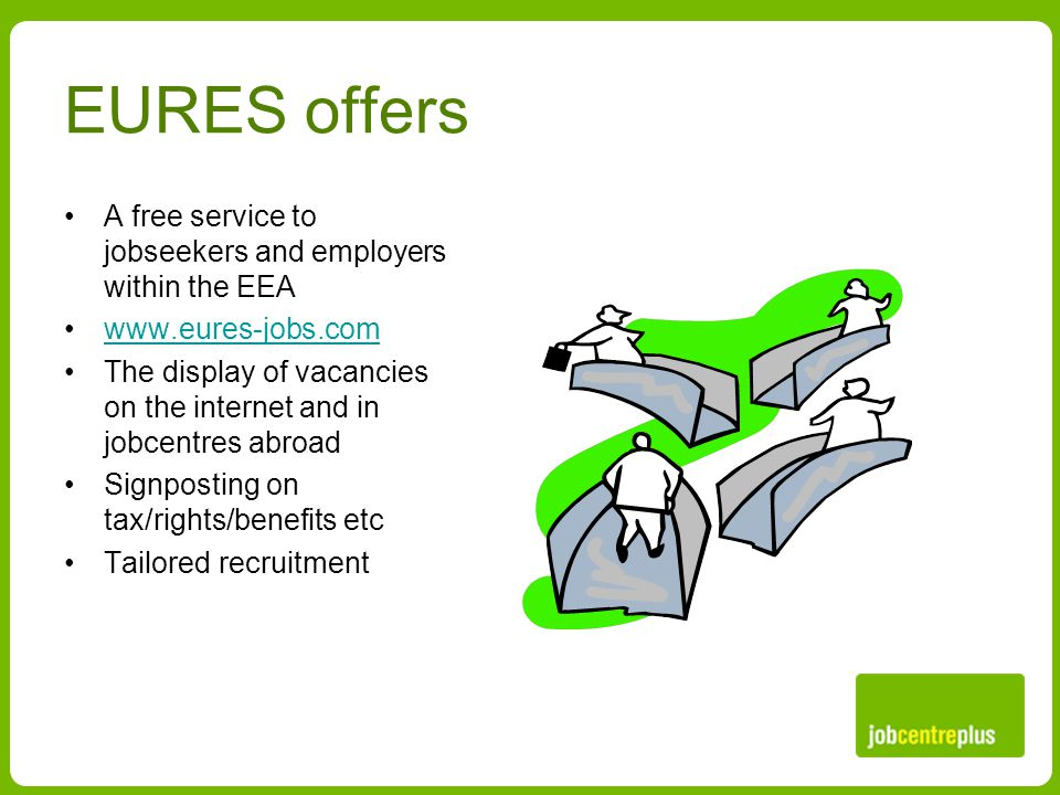 EURES offers A free service to jobseekers and employers within the EEA www.eures-jobs.com The display of vacancies on the internet and in jobcentres abroad Signposting on tax/rights/benefits etc Tailored recruitment