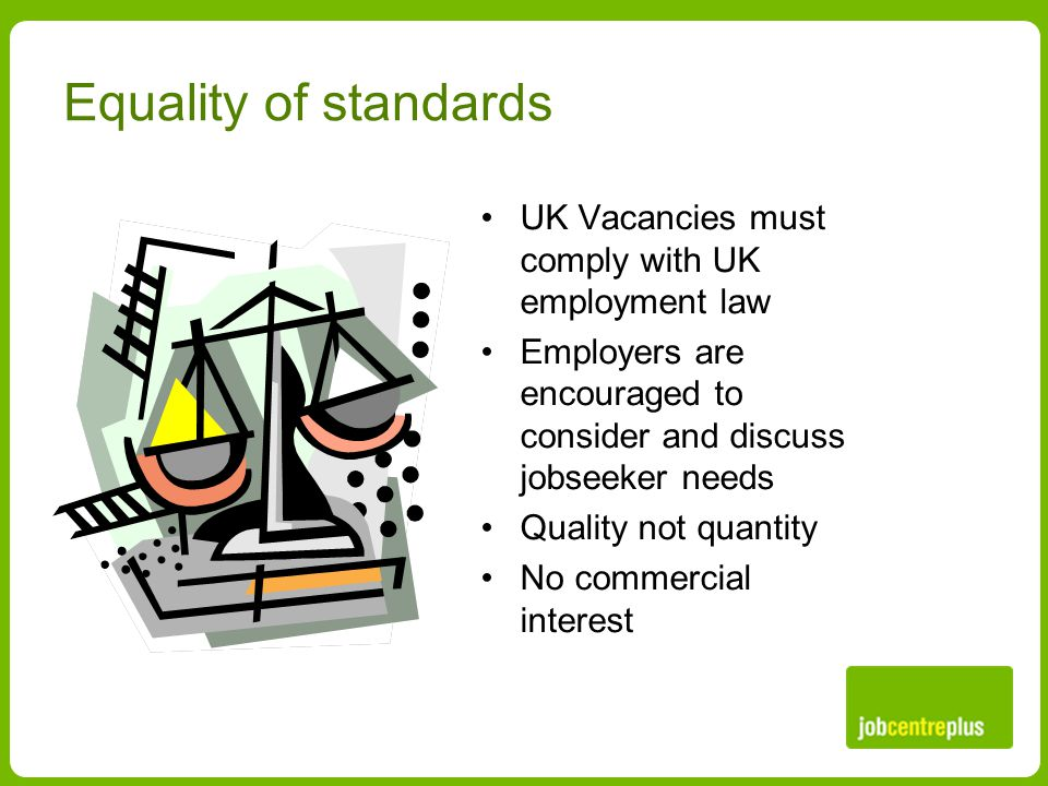 Equality of standards UK Vacancies must comply with UK employment law Employers are encouraged to consider and discuss jobseeker needs Quality not quantity No commercial interest