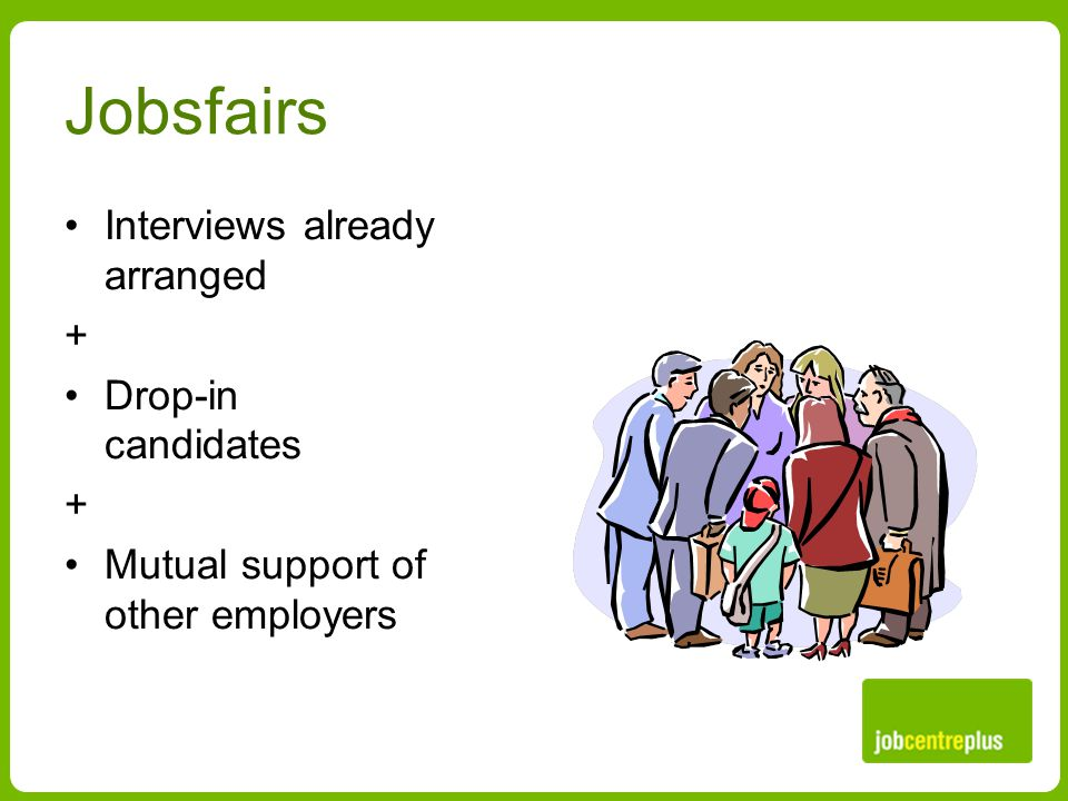 Jobsfairs Interviews already arranged + Drop-in candidates + Mutual support of other employers