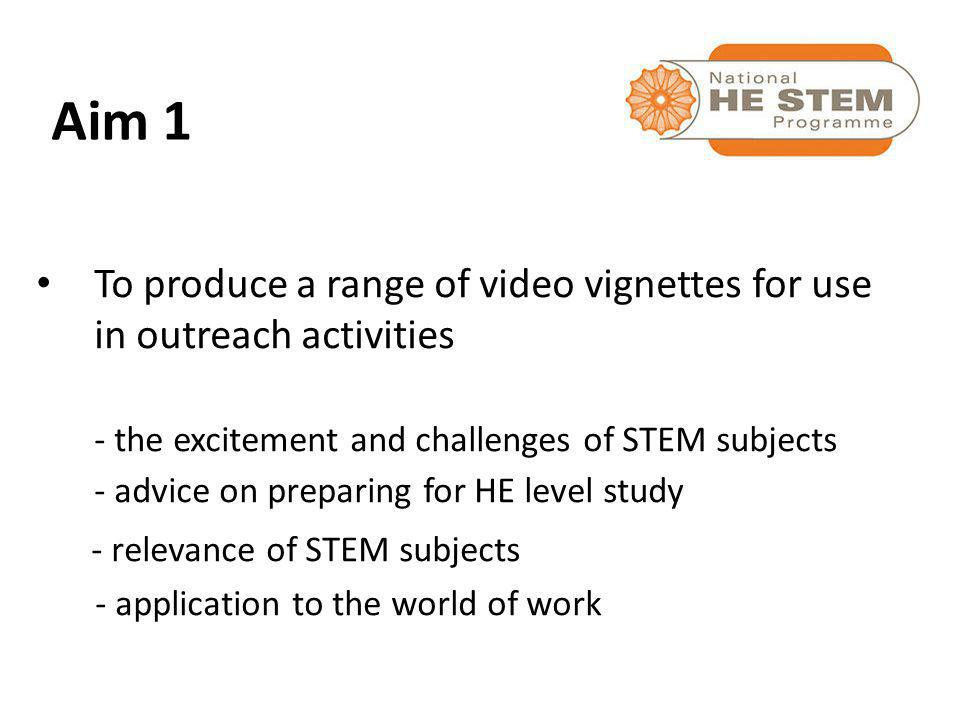 To produce a range of video vignettes for use in outreach activities - the excitement and challenges of STEM subjects - advice on preparing for HE level study - relevance of STEM subjects - application to the world of work Aim 1