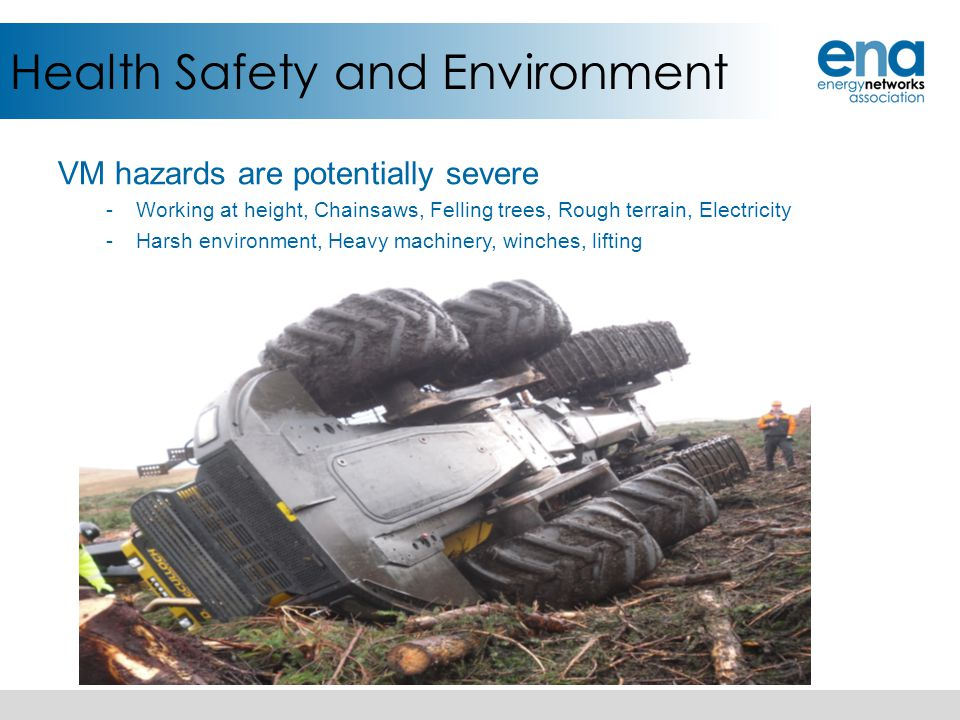 Health Safety and Environment VM hazards are potentially severe -Working at height, Chainsaws, Felling trees, Rough terrain, Electricity -Harsh enviro