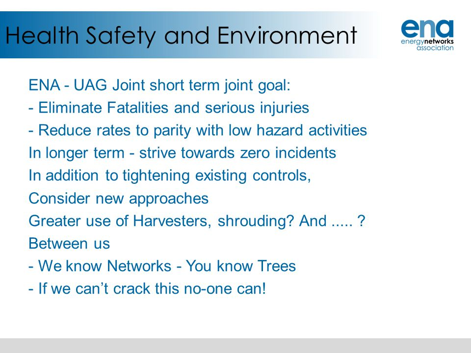Health Safety and Environment ENA - UAG Joint short term joint goal: - Eliminate Fatalities and serious injuries - Reduce rates to parity with low haz