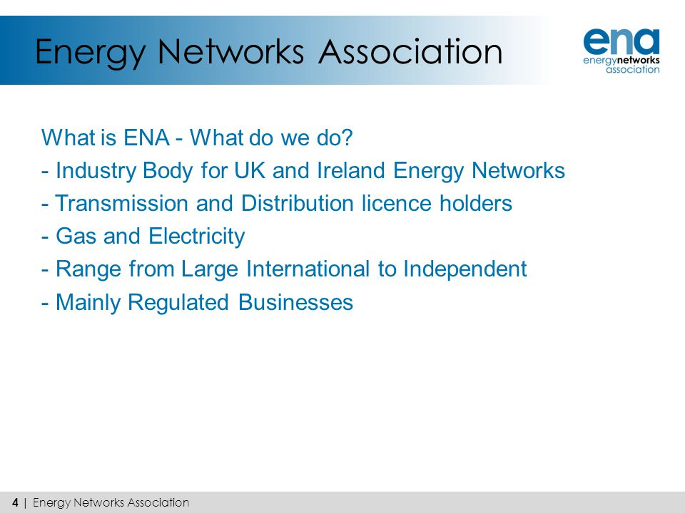 Energy Networks Association What is ENA - What do we do? - Industry Body for UK and Ireland Energy Networks - Transmission and Distribution licence ho