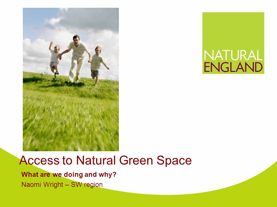 Access to Natural Green Space What are we doing and why Naomi Wright – SW region