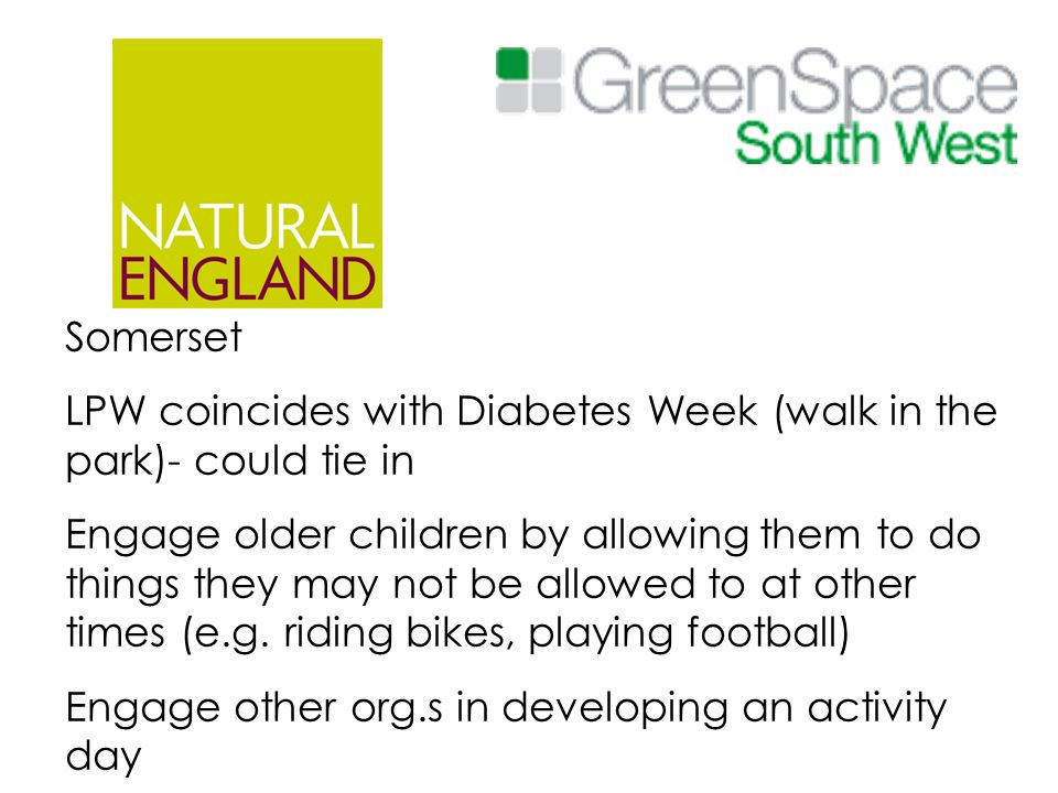 Somerset LPW coincides with Diabetes Week (walk in the park)- could tie in Engage older children by allowing them to do things they may not be allowed