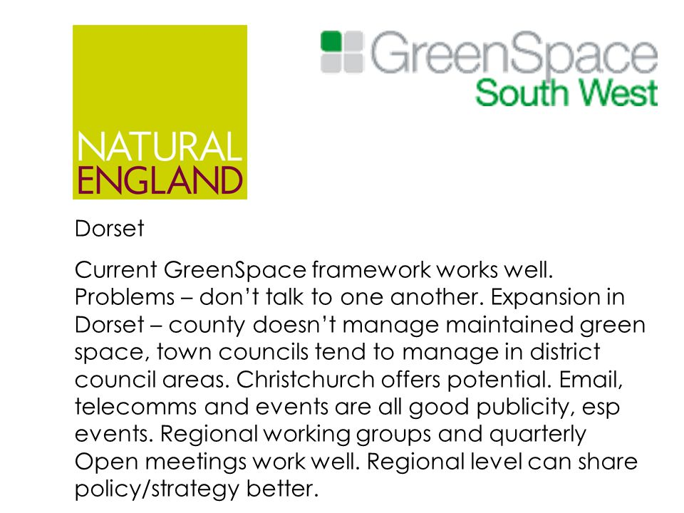 Dorset Current GreenSpace framework works well. Problems – don't talk to one another. Expansion in Dorset – county doesn't manage maintained green spa