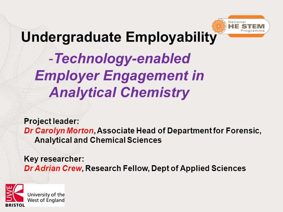 Undergraduate Employability -Technology-enabled Employer Engagement in Analytical Chemistry Project leader: Dr Carolyn Morton, Associate Head of Department for Forensic, Analytical and Chemical Sciences Key researcher: Dr Adrian Crew, Research Fellow, Dept of Applied Sciences