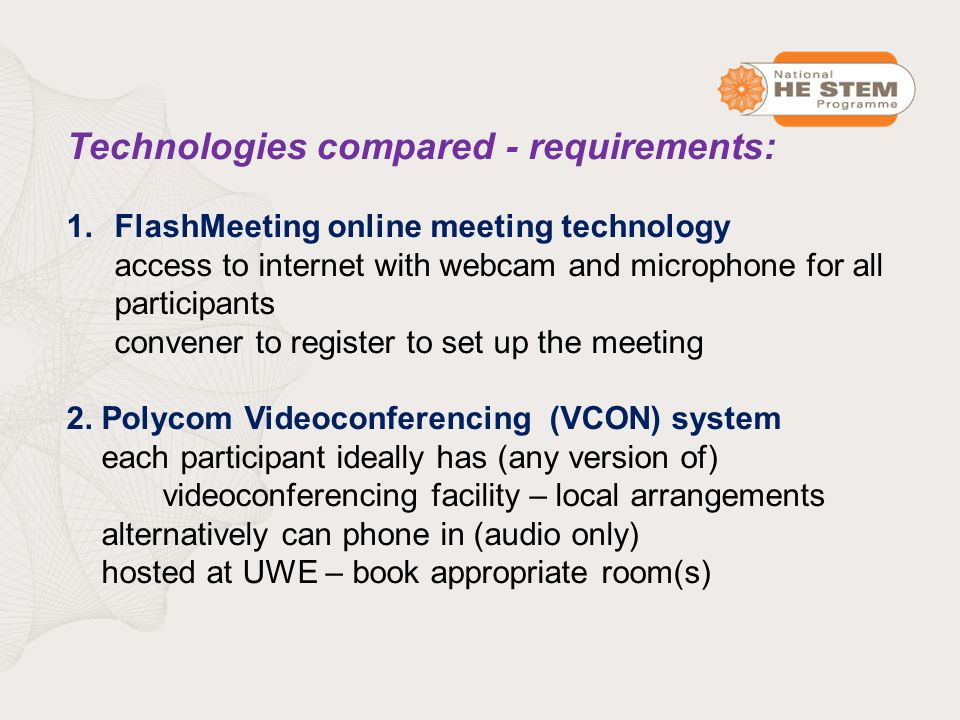 Technologies compared - requirements: 1.FlashMeeting online meeting technology access to internet with webcam and microphone for all participants convener to register to set up the meeting 2.