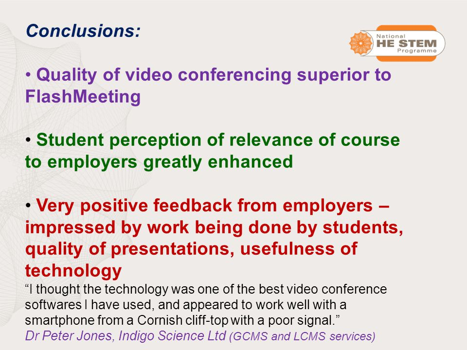 Conclusions: Quality of video conferencing superior to FlashMeeting Student perception of relevance of course to employers greatly enhanced Very positive feedback from employers – impressed by work being done by students, quality of presentations, usefulness of technology I thought the technology was one of the best video conference softwares I have used, and appeared to work well with a smartphone from a Cornish cliff-top with a poor signal. Dr Peter Jones, Indigo Science Ltd (GCMS and LCMS services)