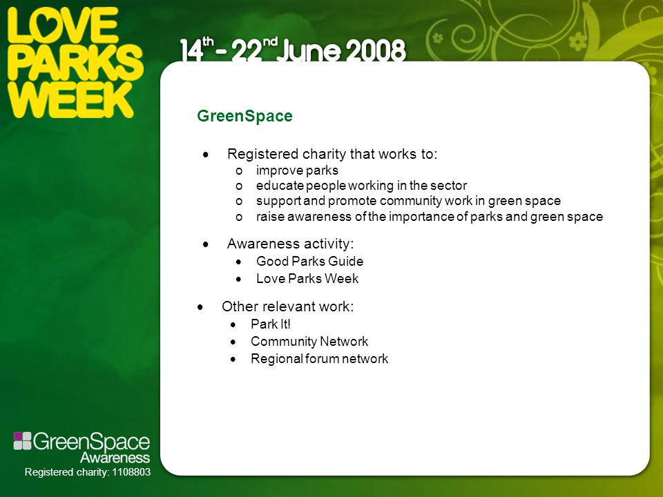 Registered charity: 1108803 GreenSpace  Registered charity that works to: oimprove parks oeducate people working in the sector osupport and promote community work in green space oraise awareness of the importance of parks and green space  Awareness activity:  Good Parks Guide  Love Parks Week  Other relevant work:  Park It.