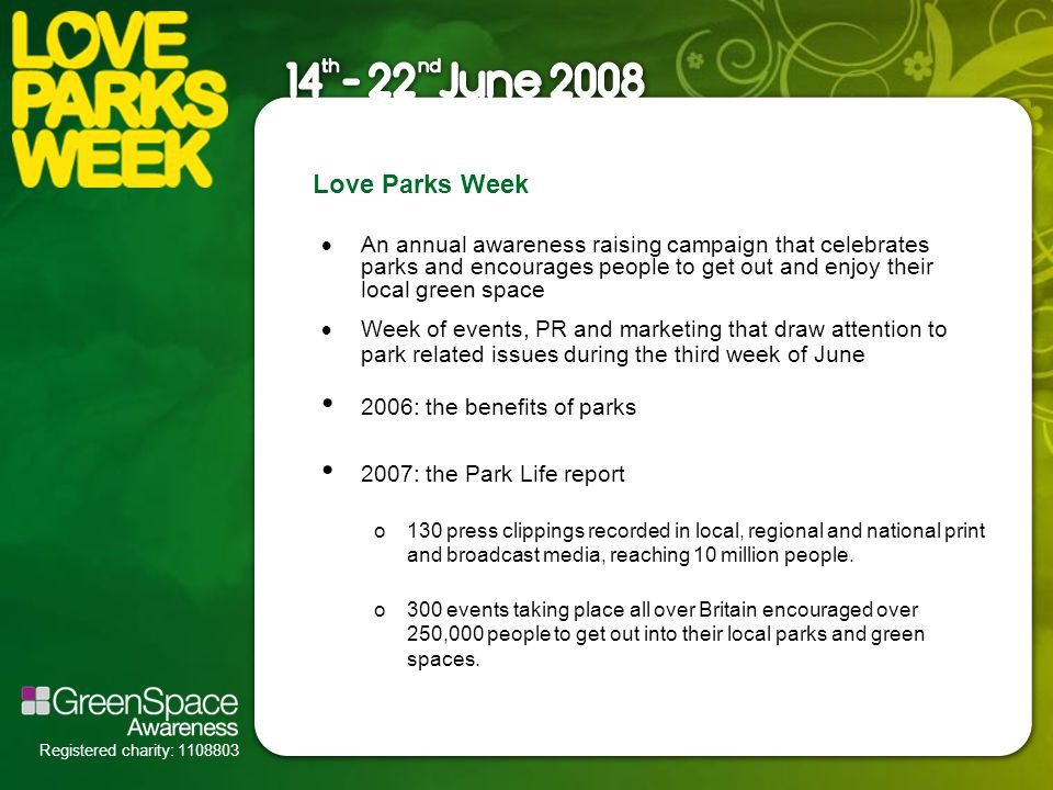Registered charity: 1108803 Love Parks Week  An annual awareness raising campaign that celebrates parks and encourages people to get out and enjoy their local green space  Week of events, PR and marketing that draw attention to park related issues during the third week of June 2006: the benefits of parks 2007: the Park Life report o130 press clippings recorded in local, regional and national print and broadcast media, reaching 10 million people.