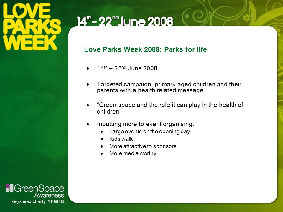 Registered charity: 1108803 Love Parks Week 2008: Parks for life  Targeted campaign: primary aged children and their parents with a health related message…  Green space and the role it can play in the health of children  Inputting more to event organising:  Large events on the opening day  Kids walk  More attractive to sponsors  More media worthy  14 th – 22 nd June 2008