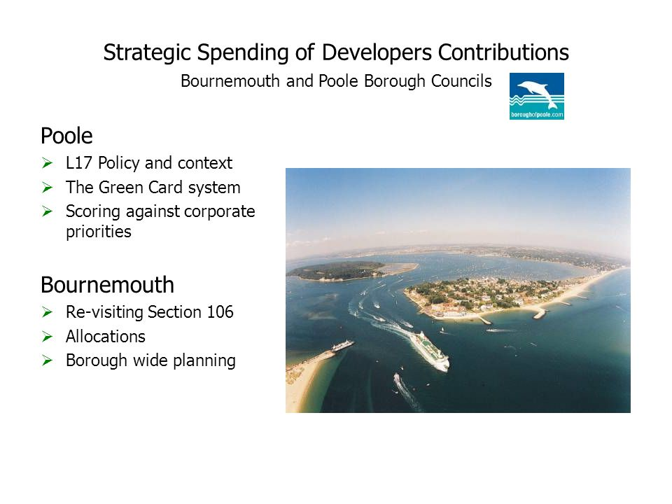 Strategic Spending of Developers Contributions Bournemouth and Poole Borough Councils Poole  L17 Policy and context  The Green Card system  Scoring against corporate priorities Bournemouth  Re-visiting Section 106  Allocations  Borough wide planning