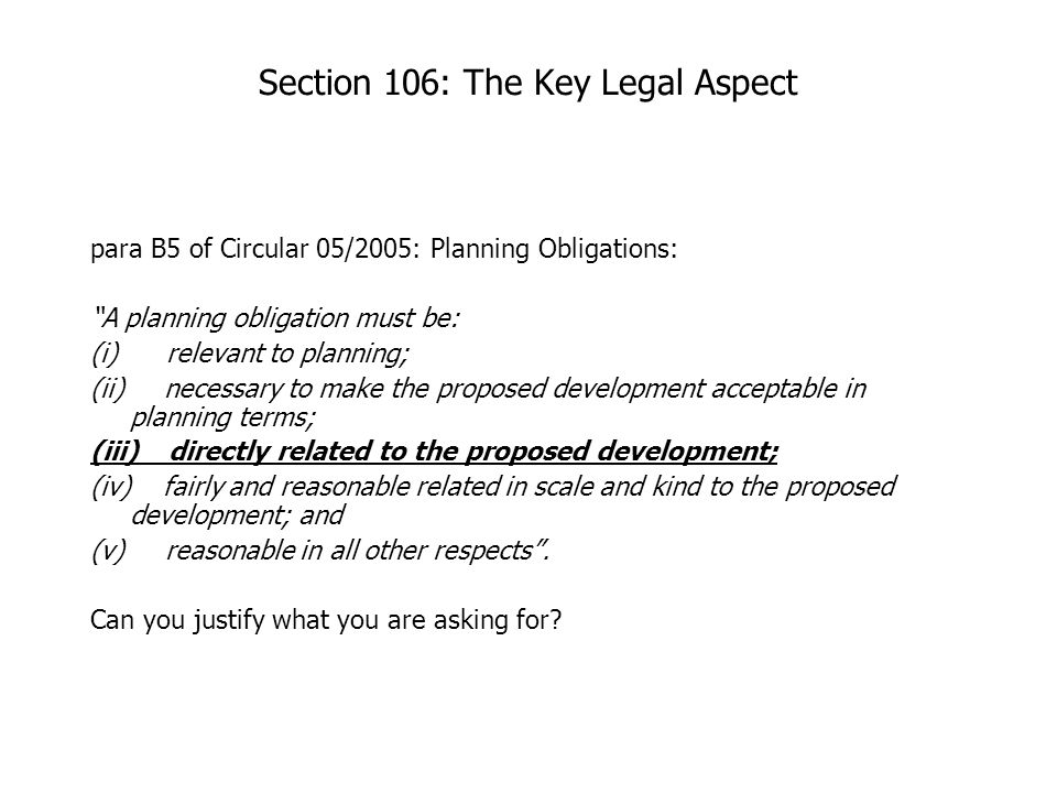 Section 106: The Key Legal Aspect para B5 of Circular 05/2005: Planning Obligations: A planning obligation must be: (i) relevant to planning; (ii) necessary to make the proposed development acceptable in planning terms; (iii) directly related to the proposed development; (iv) fairly and reasonable related in scale and kind to the proposed development; and (v) reasonable in all other respects .