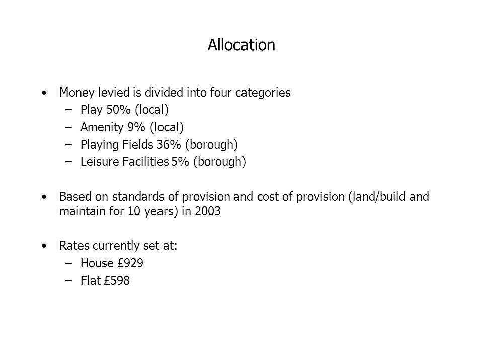 Allocation Money levied is divided into four categories –Play 50% (local) –Amenity 9% (local) –Playing Fields 36% (borough) –Leisure Facilities 5% (borough) Based on standards of provision and cost of provision (land/build and maintain for 10 years) in 2003 Rates currently set at: –House £929 –Flat £598
