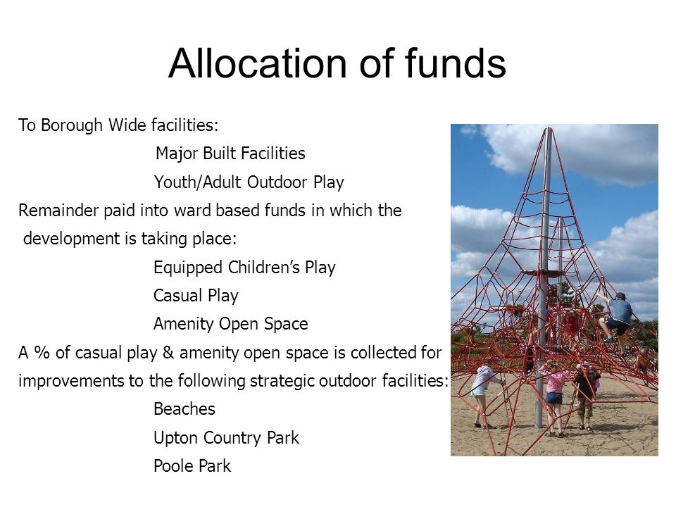 Allocation of funds To Borough Wide facilities: Major Built Facilities Youth/Adult Outdoor Play Remainder paid into ward based funds in which the development is taking place: Equipped Children's Play Casual Play Amenity Open Space A % of casual play & amenity open space is collected for improvements to the following strategic outdoor facilities: Beaches Upton Country Park Poole Park