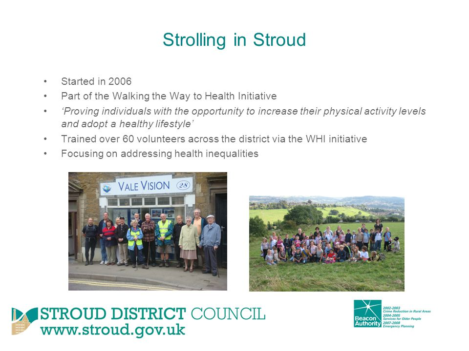 Strolling in Stroud Started in 2006 Part of the Walking the Way to Health Initiative 'Proving individuals with the opportunity to increase their physical activity levels and adopt a healthy lifestyle' Trained over 60 volunteers across the district via the WHI initiative Focusing on addressing health inequalities