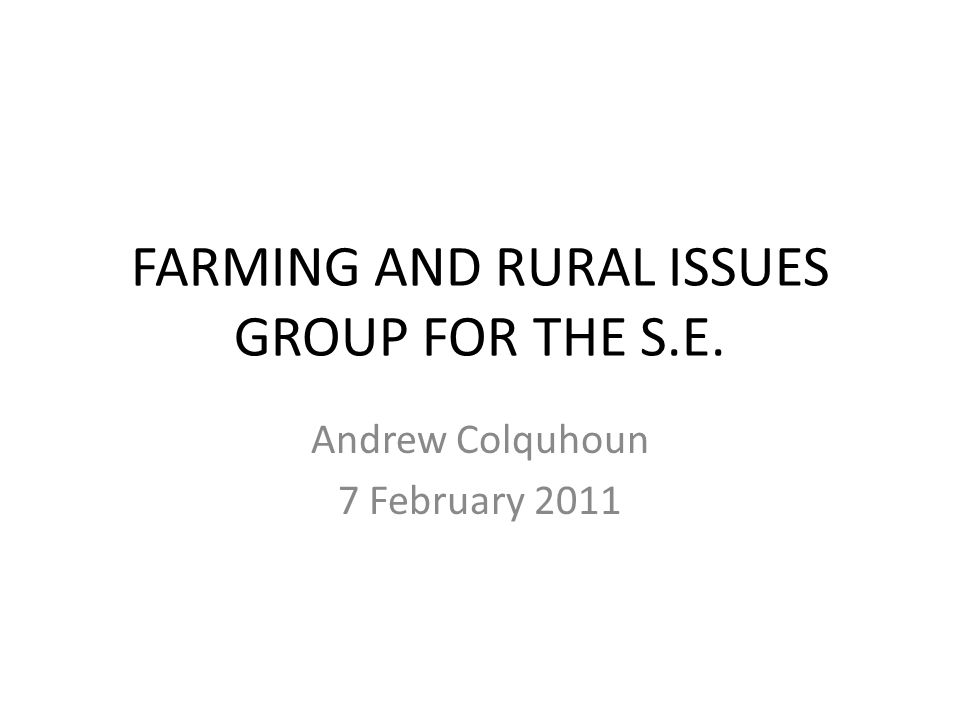 FARMING AND RURAL ISSUES GROUP FOR THE S.E. Andrew Colquhoun 7 February 2011