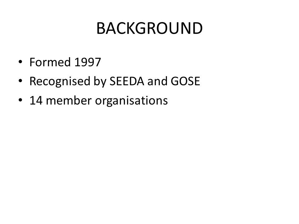 BACKGROUND Formed 1997 Recognised by SEEDA and GOSE 14 member organisations